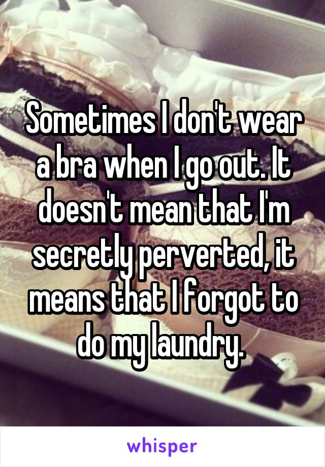 Sometimes I don't wear a bra when I go out. It doesn't mean that I'm secretly perverted, it means that I forgot to do my laundry.