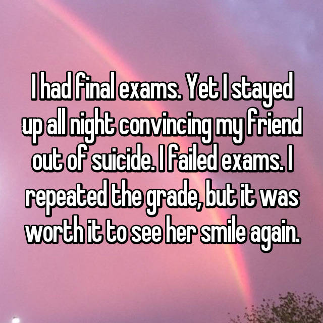 I had final exams. Yet I stayed up all night convincing my friend out of suicide. I failed exams. I repeated the grade, but it was worth it to see her smile again.