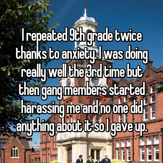 I repeated 9th grade twice thanks to anxiety. I was doing really well the 3rd time but then gang members started harassing me and no one did anything about it so I gave up.