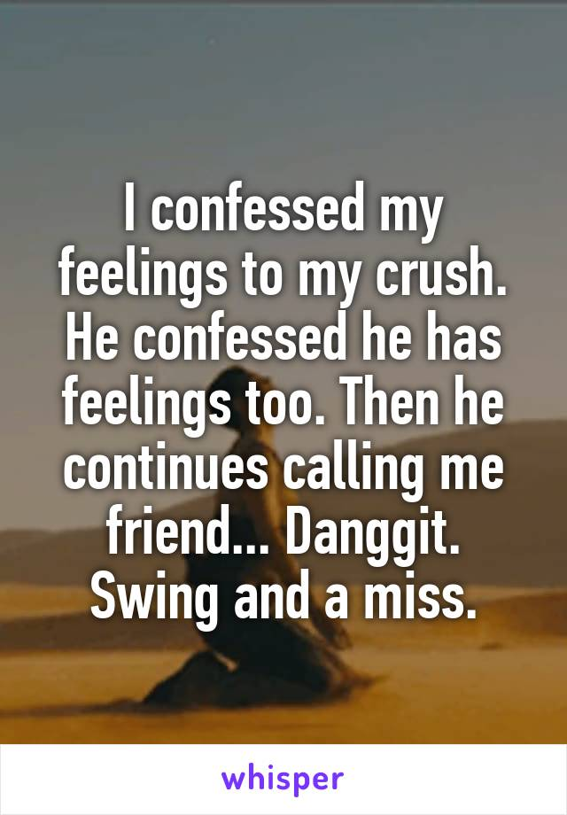 I confessed my feelings to my crush. He confessed he has feelings too. Then he continues calling me friend... Danggit. Swing and a miss.