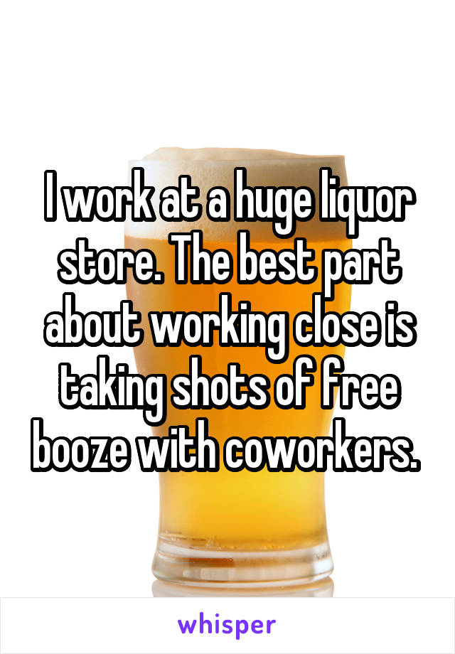 I work at a huge liquor store. The best part about working close is taking shots of free booze with coworkers.