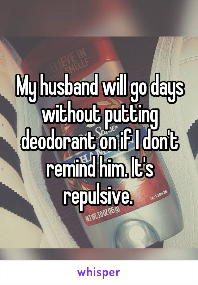 My husband will go days without putting deodorant on if I don't remind him. It's repulsive.