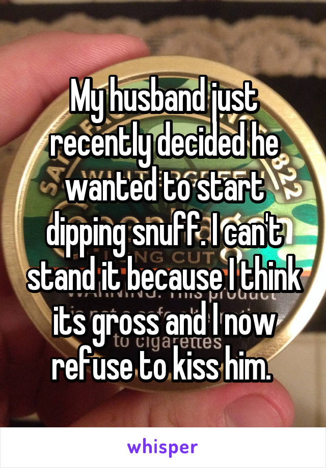 My husband just recently decided he wanted to start dipping snuff. I can't stand it because I think its gross and I now refuse to kiss him.