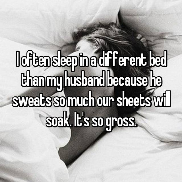 I often sleep in a different bed than my husband because he sweats so much our sheets will soak. It's so gross.