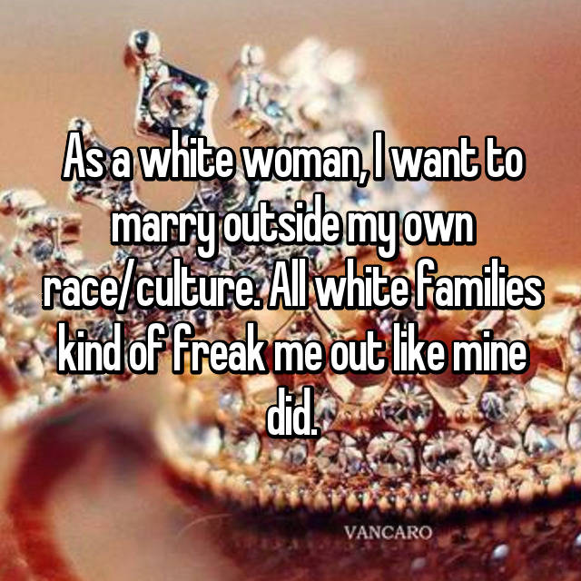 As a white woman, I want to marry outside my own race/culture. All white families kind of freak me out like mine did.