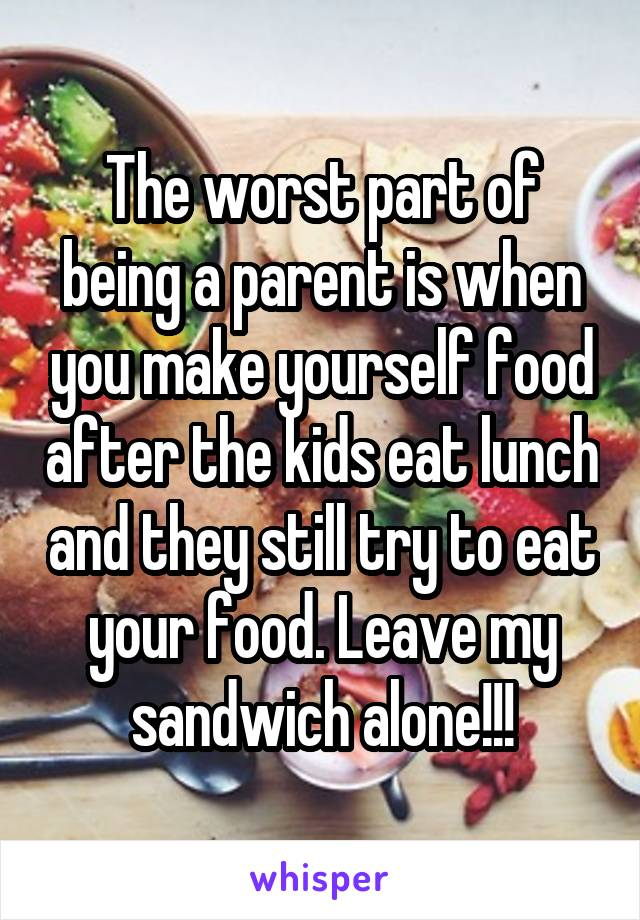 The worst part of being a parent is when you make yourself food after the kids eat lunch and they still try to eat your food. Leave my sandwich alone!!!