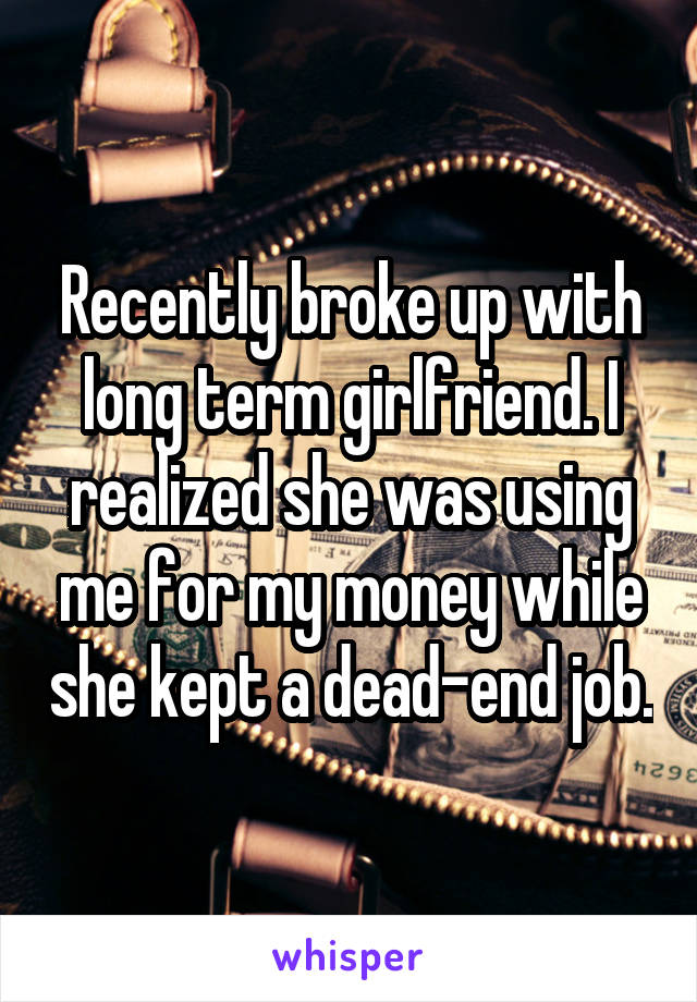 Recently broke up with long term girlfriend. I realized she was using me for my money while she kept a dead-end job.