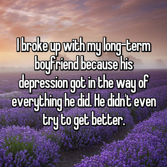 I broke up with my long-term boyfriend because his depression got in the way of everything he did. He didn't even try to get better.