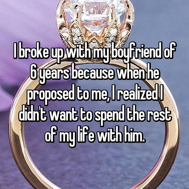 I broke up with my boyfriend of 6 years because when he proposed to me, I realized I didn't want to spend the rest of my life with him.