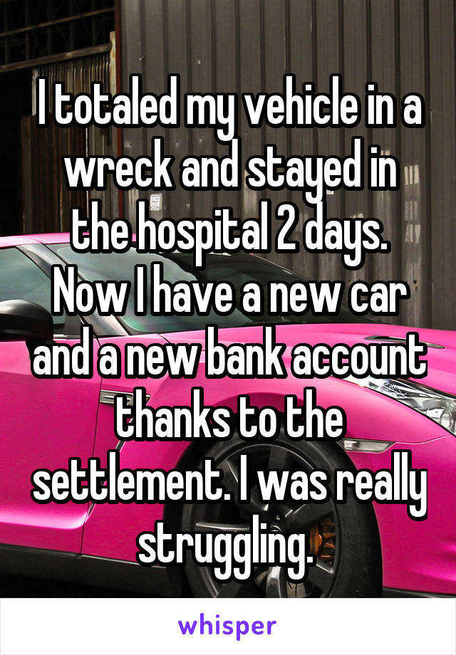 I totaled my vehicle in a wreck and stayed in the hospital 2 days. Now I have a new car and a new bank account thanks to the settlement. I was really struggling.