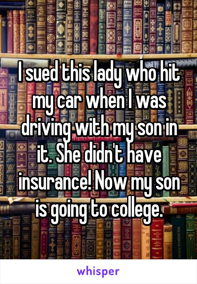 I sued this lady who hit my car when I was driving with my son in it. She didn't have insurance! Now my son is going to college.