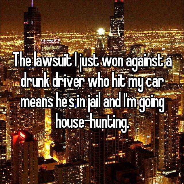 The lawsuit I just won against a drunk driver who hit my car means he's in jail and I'm going house-hunting.