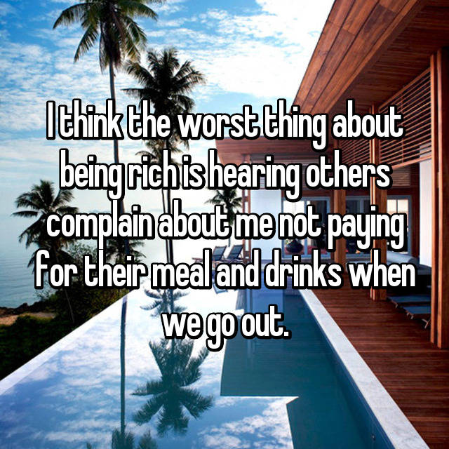 I think the worst thing about being rich is hearing others complain about me not paying for their meal and drinks when we go out.