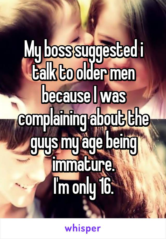My boss suggested i talk to older men because I was complaining about the guys my age being immature. I'm only 16.