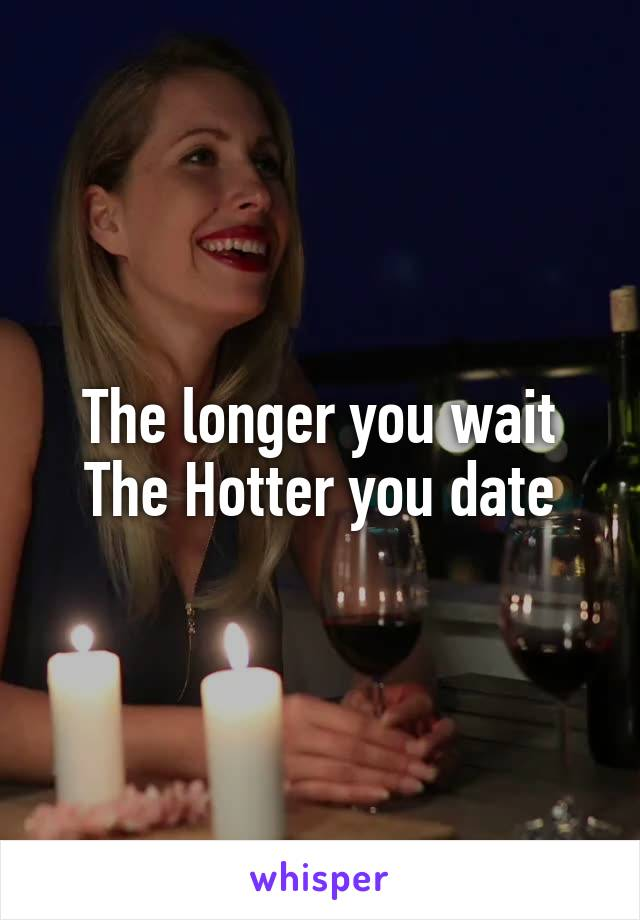 The longer you wait The Hotter you date