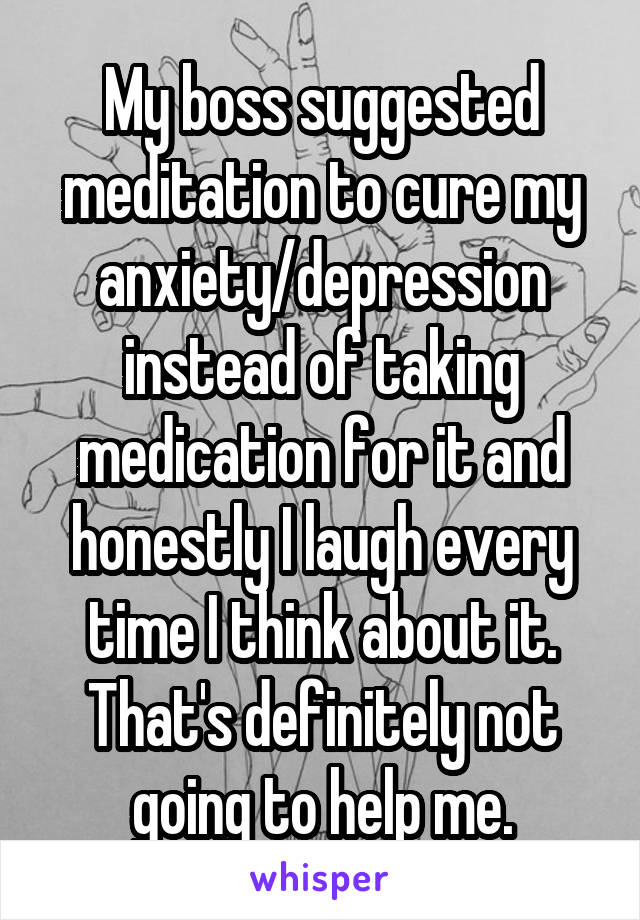 My boss suggested meditation to cure my anxiety/depression instead of taking medication for it and honestly I laugh every time I think about it. That's definitely not going to help me.