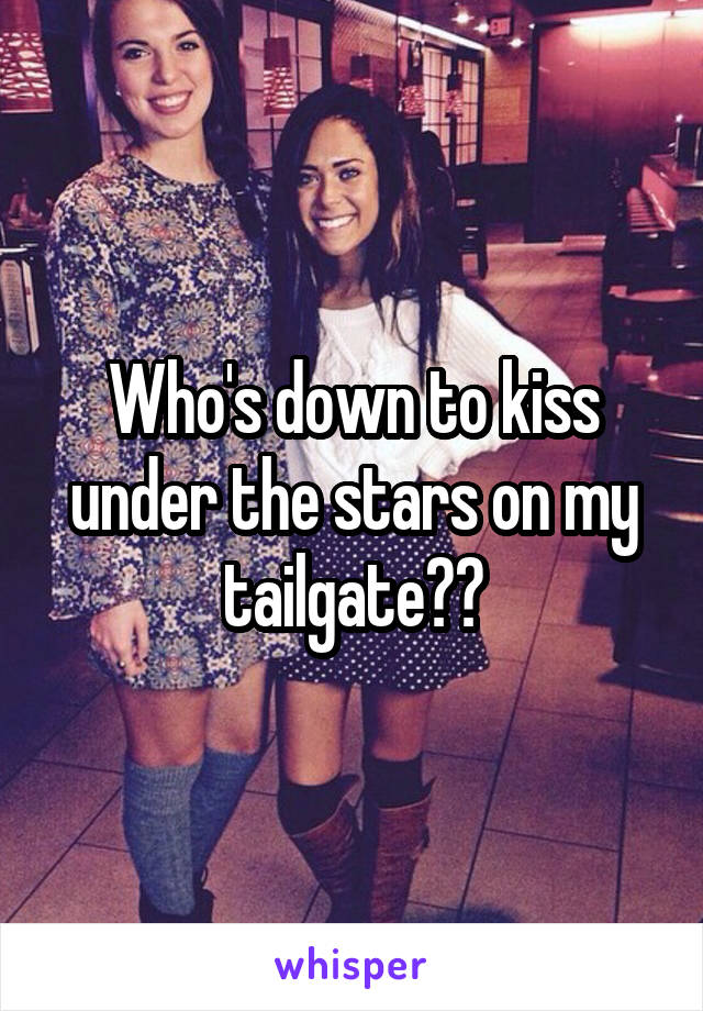 Who's down to kiss under the stars on my tailgate??