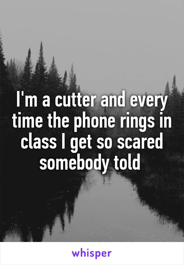 I'm a cutter and every time the phone rings in class I get so scared somebody told
