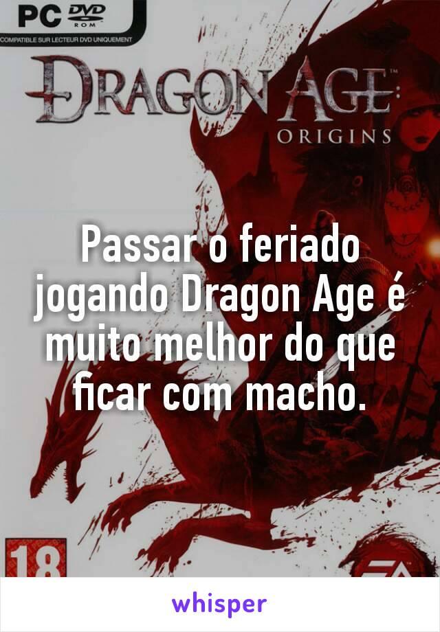 Passar o feriado jogando Dragon Age é muito melhor do que ficar com macho.