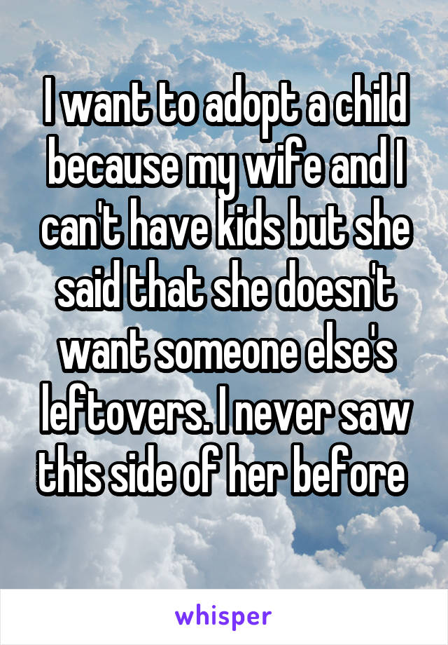 I want to adopt a child because my wife and I can't have kids but she said that she doesn't want someone else's leftovers. I never saw this side of her before