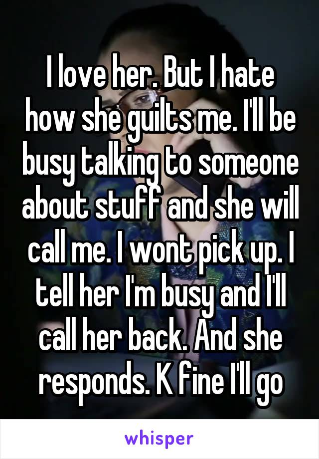 I love her. But I hate how she guilts me. I'll be busy talking to someone about stuff and she will call me. I wont pick up. I tell her I'm busy and I'll call her back. And she responds. K fine I'll go