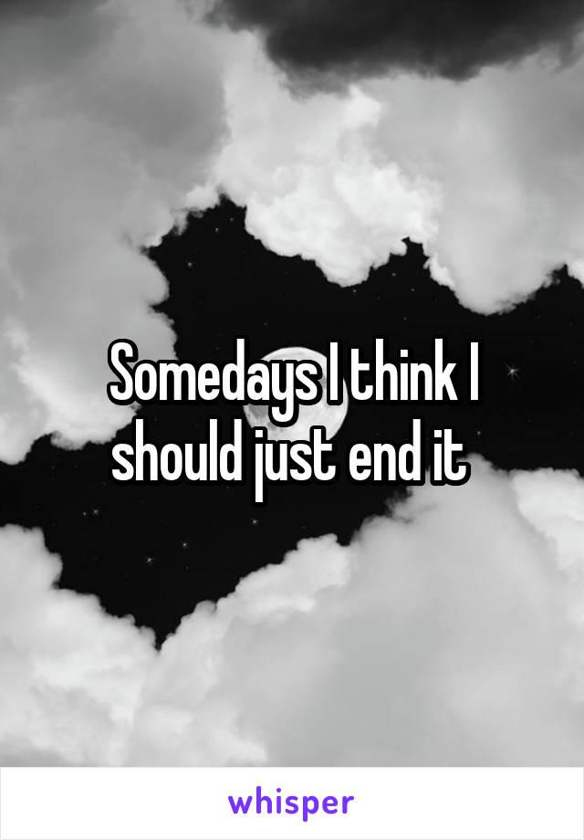 Somedays I think I should just end it