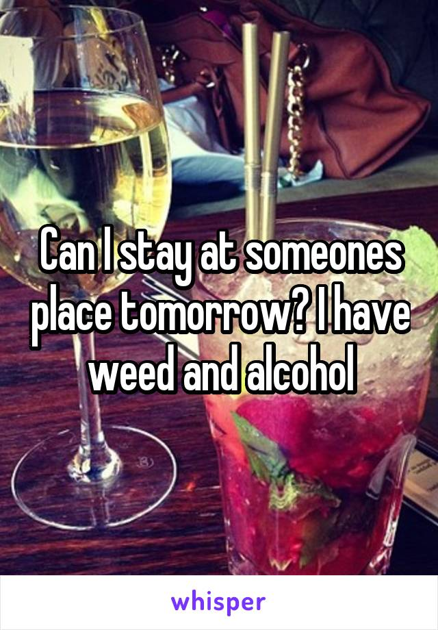 Can I stay at someones place tomorrow? I have weed and alcohol