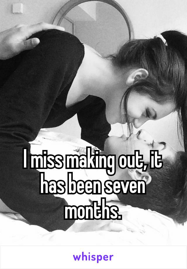 I miss making out, it has been seven months.  😥