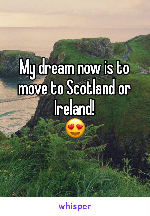 My dream now is to move to Scotland or Ireland!  😍