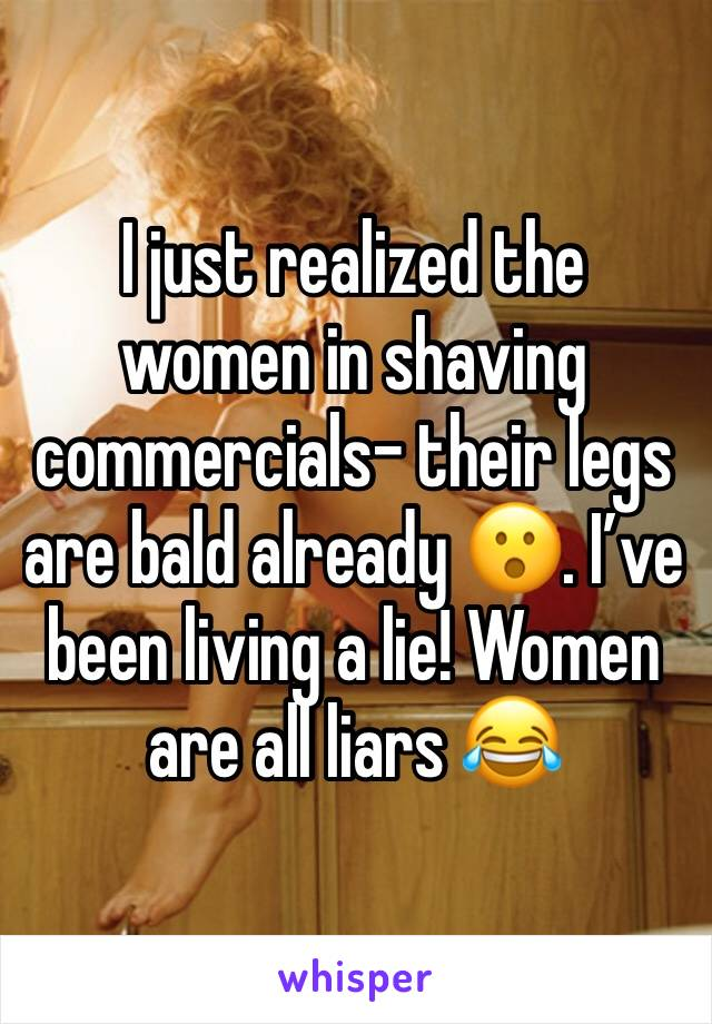 I just realized the women in shaving commercials- their legs are bald already 😮. I've been living a lie! Women are all liars 😂