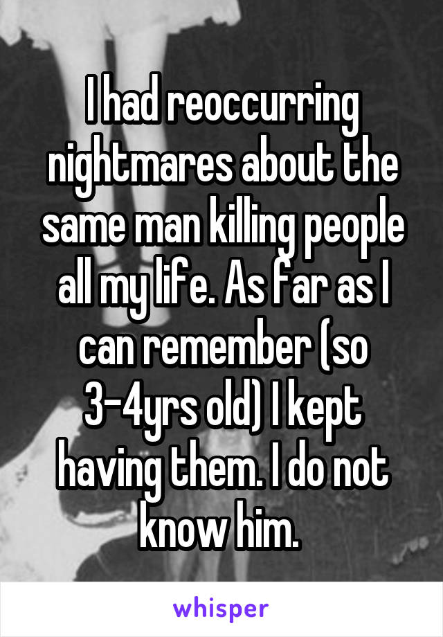 I had reoccurring nightmares about the same man killing people all my life. As far as I can remember (so 3-4yrs old) I kept having them. I do not know him.