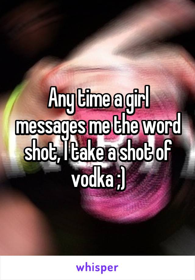 Any time a girl messages me the word shot, I take a shot of vodka ;)