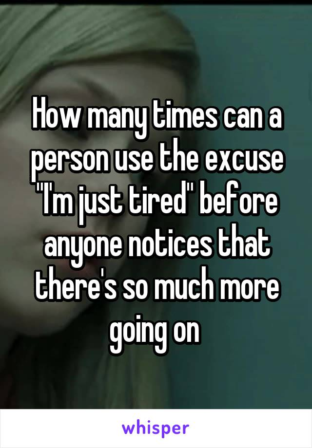 """How many times can a person use the excuse """"I'm just tired"""" before anyone notices that there's so much more going on"""