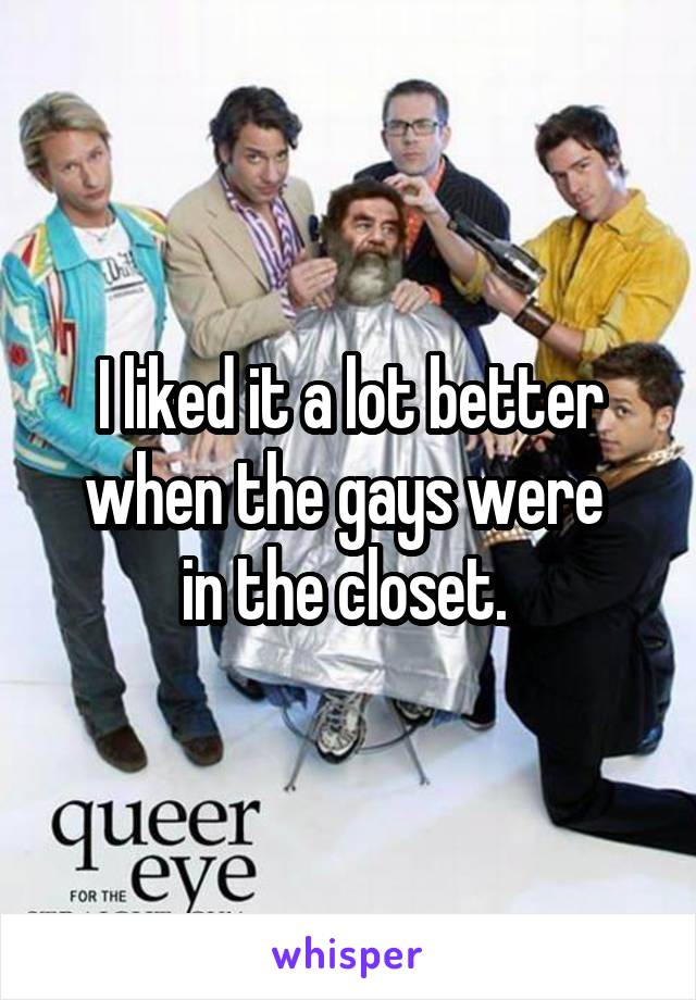 I liked it a lot better when the gays were  in the closet.