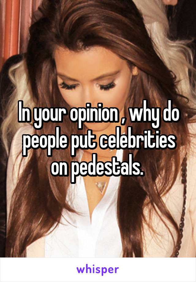 In your opinion , why do people put celebrities on pedestals.