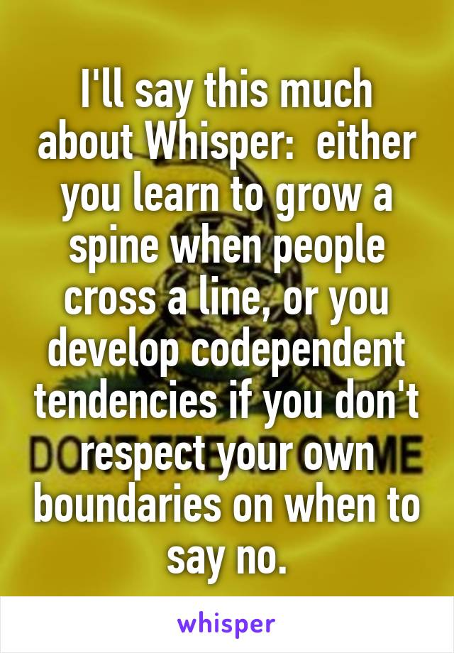 I'll say this much about Whisper:  either you learn to grow a spine when people cross a line, or you develop codependent tendencies if you don't respect your own boundaries on when to say no.