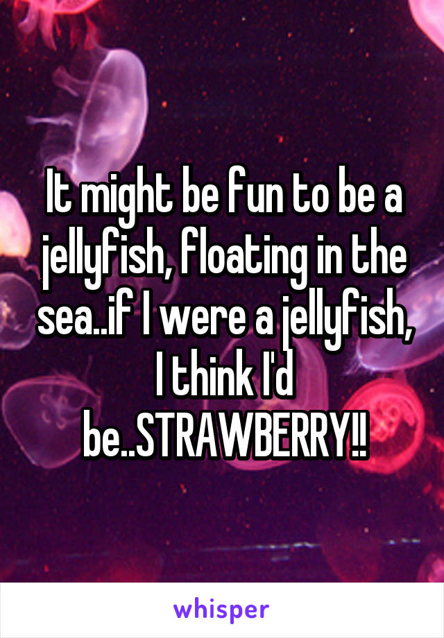 It might be fun to be a jellyfish, floating in the sea..if I were a jellyfish, I think I'd be..STRAWBERRY!!