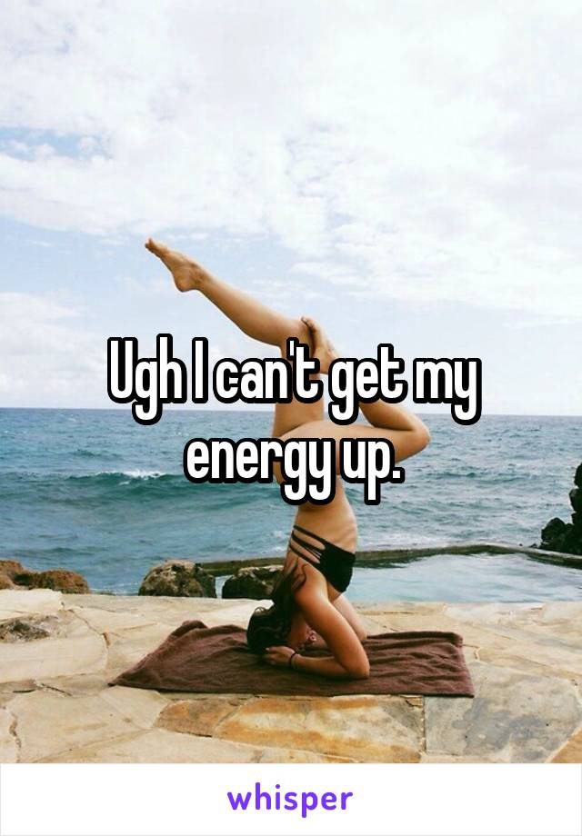 Ugh I can't get my energy up.