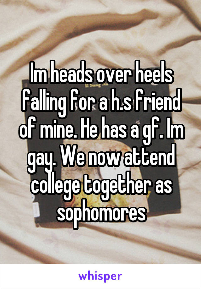 Im heads over heels falling for a h.s friend of mine. He has a gf. Im gay. We now attend college together as sophomores