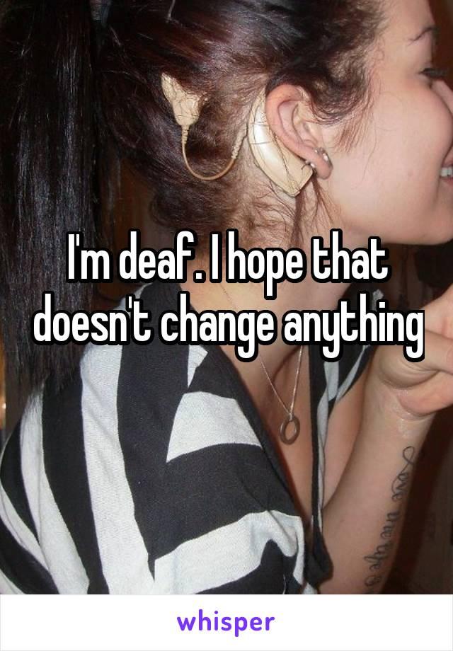 I'm deaf. I hope that doesn't change anything