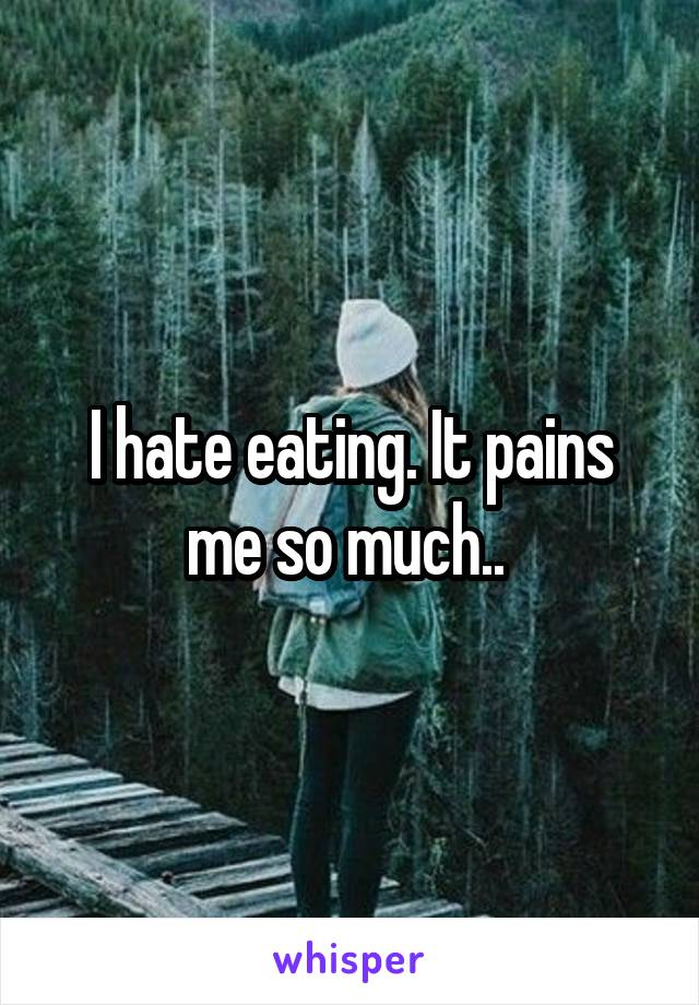 I hate eating. It pains me so much..