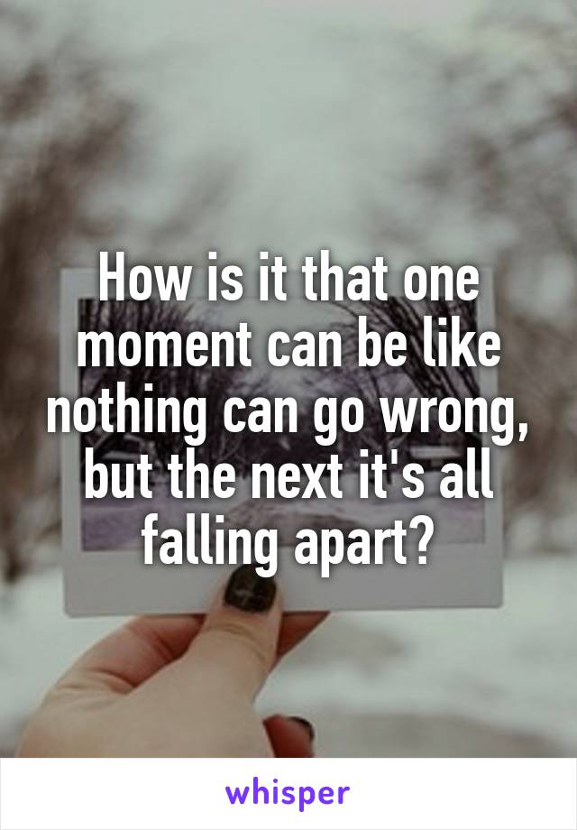 How is it that one moment can be like nothing can go wrong, but the next it's all falling apart?