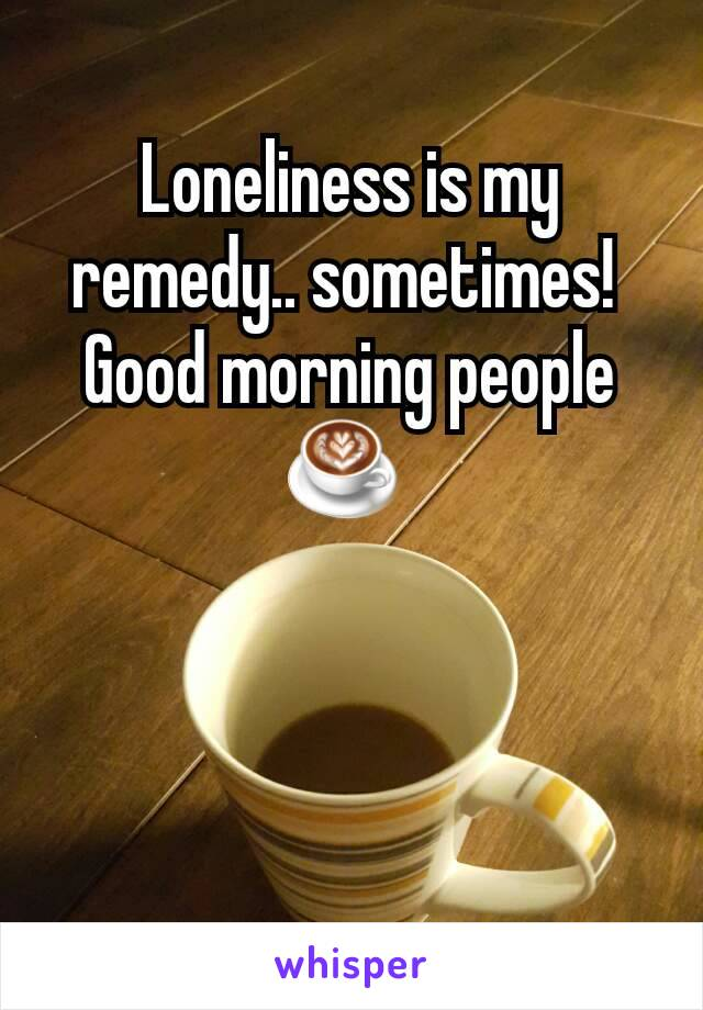 Loneliness is my remedy.. sometimes!  Good morning people ☕