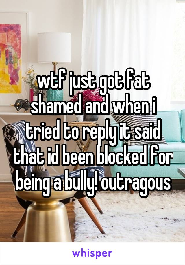 wtf just got fat shamed and when i tried to reply it said that id been blocked for being a bully! outragous