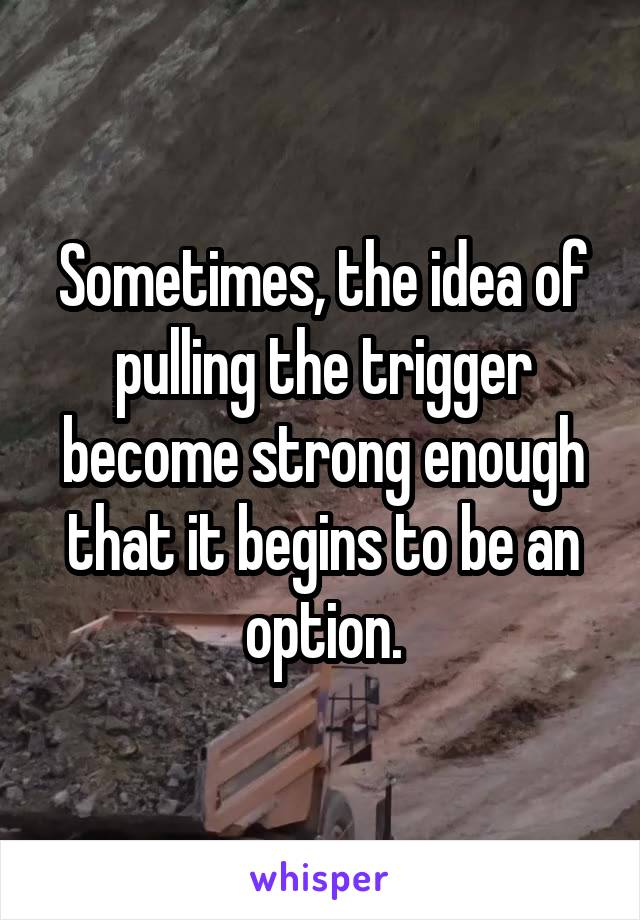 Sometimes, the idea of pulling the trigger become strong enough that it begins to be an option.
