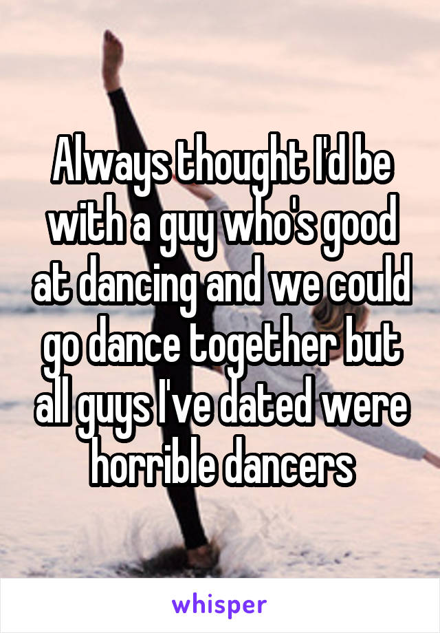 Always thought I'd be with a guy who's good at dancing and we could go dance together but all guys I've dated were horrible dancers