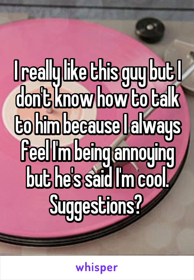 I really like this guy but I don't know how to talk to him because I always feel I'm being annoying but he's said I'm cool. Suggestions?