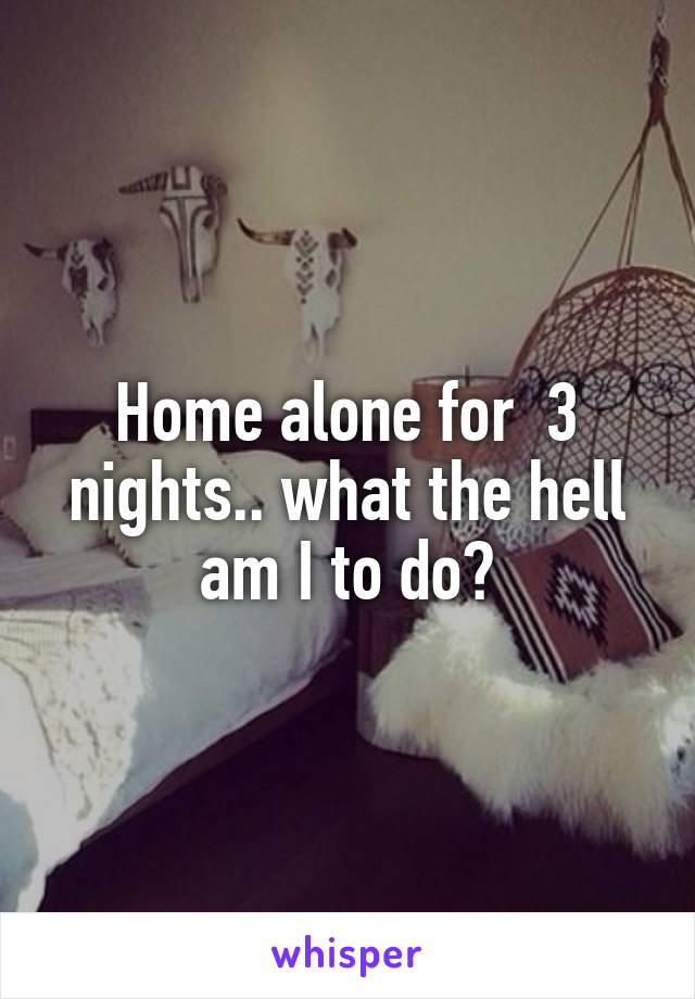 Home alone for  3 nights.. what the hell am I to do?