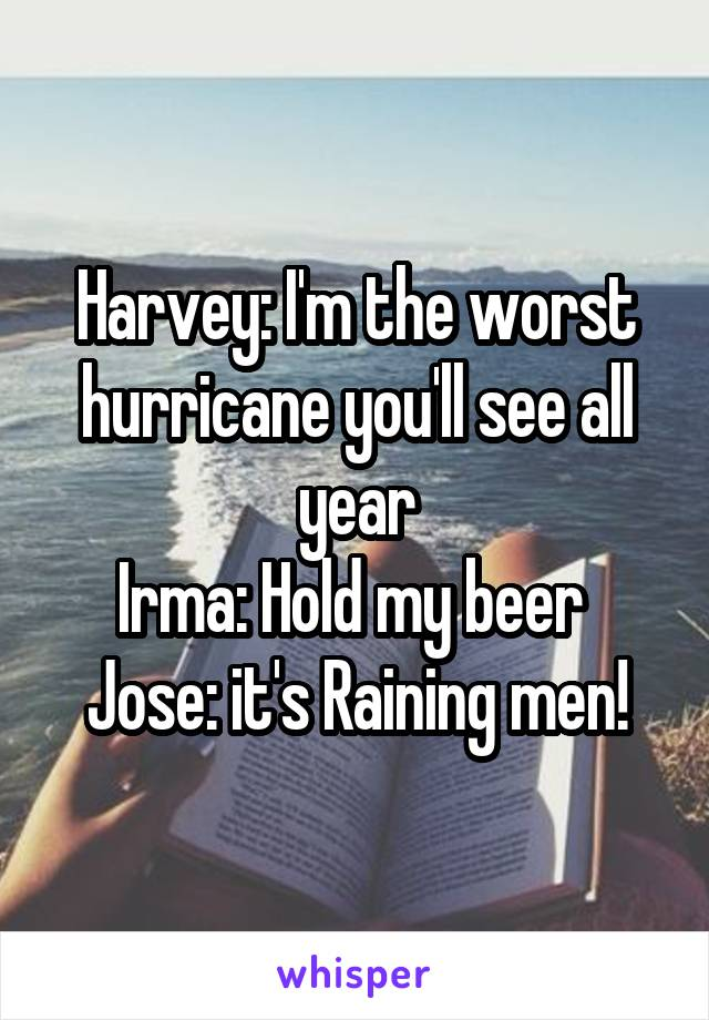 Harvey: I'm the worst hurricane you'll see all year Irma: Hold my beer  Jose: it's Raining men!