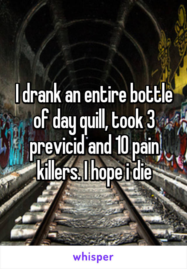 I drank an entire bottle of day quill, took 3 previcid and 10 pain killers. I hope i die